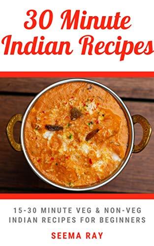 30 minute Indian Recipes: 15-30 Minute Easy Veg & Non-Veg Indian Recipes for Beginners (Easy Indian Recipes Book 2) (Easy Indian Vegetarian Rice Recipes For Dinner)