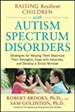 Raising Resilient Children with Autism Spectrum Disorders: Strategies for Maximizing Their Strengths, Coping with Adversity, and Developing a Social Mindset (Family & Relationships)