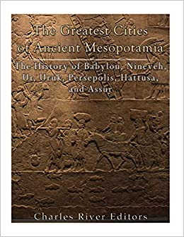 The Greatest Cities Of Ancient Mesopotamia The History Of Babylon Nineveh Ur Uruk Persepolis Hattusa And Assur Charles River Editors 9781985449244 Amazon Com Books