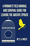 A Woman's Field Manual and Survival Guide for Leaving the Abusive Spouse, S. Wolfe, 1481843761