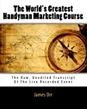 The World's Greatest Handyman Marketing Course: The Raw, Unedited Transcript Of The Live Event