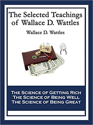 Read online The Selected Teachings of Wallace D. Wattles: The Science of Getting Rich The Science of Being Well The Science of Being Great PDF, azw (Kindle)