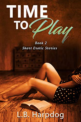 Time To Play Short Erotic Stories Book 2: Short Erotic Stories