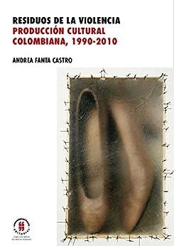 Residuos de la violencia. Producción cultural colombiana, 1990-2010 por [Fanta Castro, Andrea]