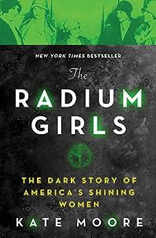 The Radium Girls: The Dark Story of America's Shining Women by [Moore, Kate]