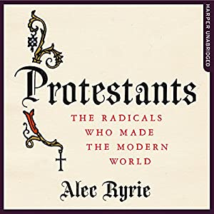 Protestants: The Radicals Who Made the Modern World Audiobook