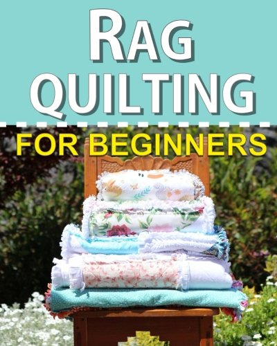 Rag Quilting for Beginners: Howto quilting book with 11 easy rag quilting patterns for beginners #2 in the Quilting for Beginners series Volume 2