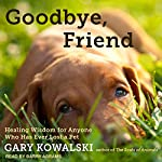 Goodbye, Friend: Healing Wisdom for Anyone Who Has Ever Lost a Pet | Gary Kowalski