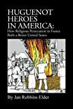 Huguenot Heroes in America: How Religious Persecution in France Built a Better United States