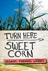 Turn Here Sweet Corn: Organic Farming Works by Diffley, Atina 1st (first) Edition (4/4/2012)