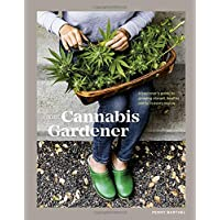 The Cannabis Gardener: A Beginner's Guide to Growing Vibrant, Healthy Plants in Every Region