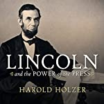 Lincoln and the Power of the Press: The War for Public Opinion | Harold Holzer