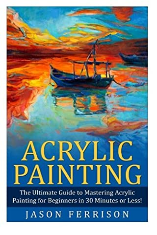 Acrylic Painting: The Ultimate Guide to Mastering Acrylic Painting for Beginners in 30 Minutes or Less! (Acrylic Painting - Painting - How to Paint - Acrylic Painting for Beginners - Acrylic (Acrylic Paint Beginner)