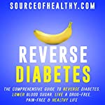 Reverse Diabetes: The Comprehensive Guide to Reverse Diabetes, Lower Blood Sugar, Live a Drug-Free, Pain-Free & Healthy Life | Source of Healthy