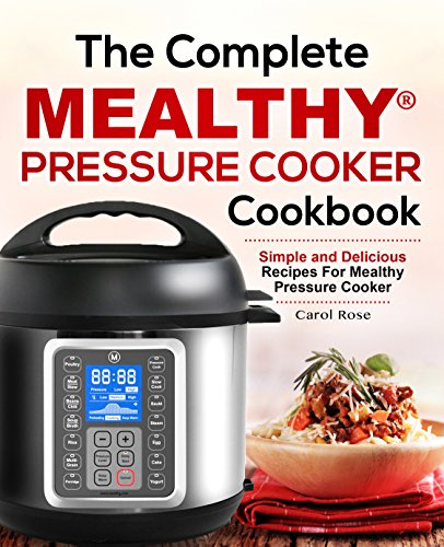 The Complete Mealthy® Pressure Cooker Cookbook: Simple and Delicious Recipes For Mealthy MultiPot Pressure Cooker by Carol Rose