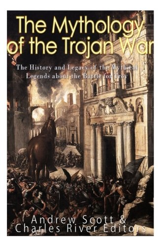 The Mythology of the Trojan War: The History and Legacy of the Mythical Legends about the Battle for Troy