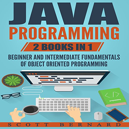 Java Programming: 2 Books in 1: Beginner and Intermediate Fundamentals of Object Oriented Programming
