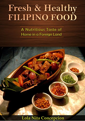 Fresh and Healthy Filipino Food: A Nutritious Taste of Home in a Foreign Land(Basic Filipino Recipes, Filipino Cooking, Filipino Food, Filipino Meals, Filipino Recipes, Pinoy Food, Filipino Cuisine) by Lola Nita Concepcion