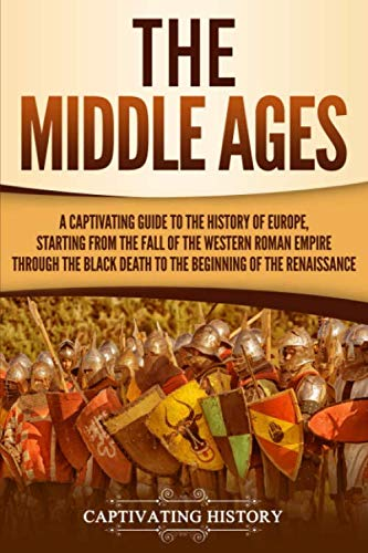 The Middle Ages: A Captivating Guide to the History of Europe, Starting from the Fall of the Western Roman Empire Through the Black Death to the Beginning of the Renaissance