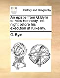 An Epistle from G Byrn to Miss Kennedy, the Night Before His Execution at Kilkenny, G. Byrn, 1140736612