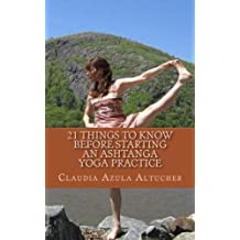 21 Things to Know Before Starting an Ashtanga Yoga Practice by Claudia Azula Altucher (2011-05-09)