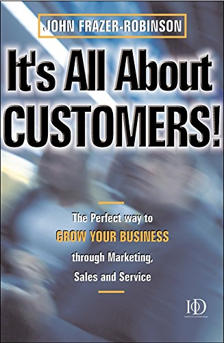 It's All about Customers: The Perfect Way to Grow Your Customers Through Marketing, Sales and Service
