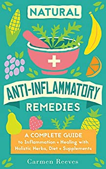 Natural Anti-Inflammatory Remedies: A Complete Guide to Inflammation & Healing with Holistic Herbs, Diet & Supplements (Pain Relief, Heal Autoimmune Conditions, Lose Weight & Boost Energy) by [Reeves, Carmen]