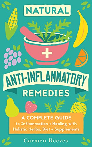 Natural Anti-Inflammatory Remedies: A Complete Guide to Inflammation & Healing with Holistic Herbs, Diet & Supplements (Pain Relief, Heal Autoimmune Conditions, Lose Weight & Boost Energy) Pdf