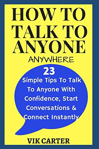 How To Talk To Anyone Anywhere: - 23 Simple Tips To Talk To Anyone With Confidence, Start Conversations And Connect Instantly