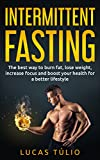 Intermittent Fasting: The best way to burn fat, lose weight, increase focus and boost your health for a better lifestyle (lean, health living, focus, weight loss)