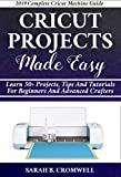 Cricut Projects Made Easy: Learn 50+ Projects,Tips and Tutorials for Beginners and Advanced Crafters (2019 Complete Beginners Cricut Explore Air 2 Machine Guide )