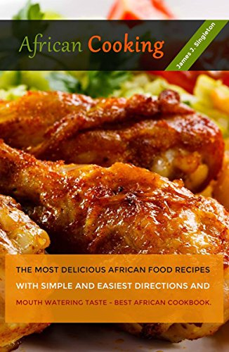 AFRICAN Cooking: The Most Delicious African Food Recipes with Simple and Easiest Directions and Mouth Watering Taste - Best African cookbook by James J. Singleton