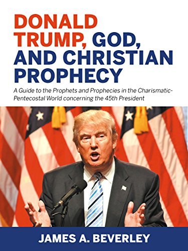 Donald Trump, God, and Christian Prophecy: A Guide to the Prophets and Prophecies in the Charismatic-Pentecostal World concerning the 45th President