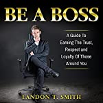 Be a Boss: A Guide to Earning the Trust, Respect and Loyalty of Those Around You | Landon T. Smith
