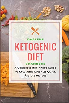 Ketogenic Diet: A Complete Beginner's Guide to Ketogenic Diet + 25 Quick Fat Loss recipes