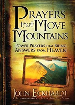 Prayers that Move Mountains: Power Prayers that Bring Answers from Heaven by [Eckhardt, John]