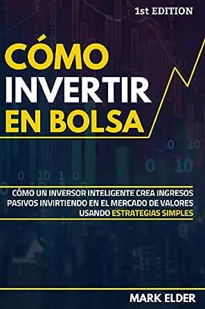 Cómo Invertir En Bolsa Cómo Un Inversor Inteligente Crea Ingresos Pasivos Invirtiendo En El Mercado De Valores Usando Estrategias Simples Spanish Edition Ebook Elder Mark Kindle Store