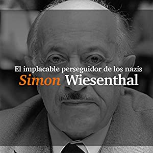 Simon Wiesenthal: El implacable perseguidor de los nazis [Simon Wiesenthal: The Relentless Pursuer of Nazis] Audiobook
