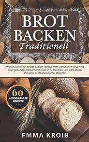 Brot Backen Traditionell: Wie Du Dein Brot selber backen kannst! Vom klassischen Sauerteig über gesundes Vollk