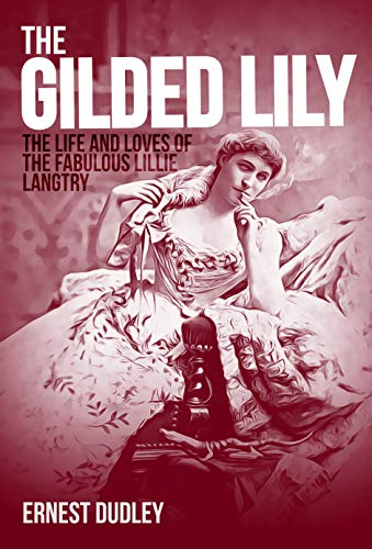 The Gilded Lily: The Life and Loves of the Fabulous Lillie Langtry