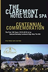 The Claremont Hotel Club & Spa Centennial Commemoration: The First 100 Years (1915-2015) of an Oakland-Berkeley Landmark High Atop The Hill
