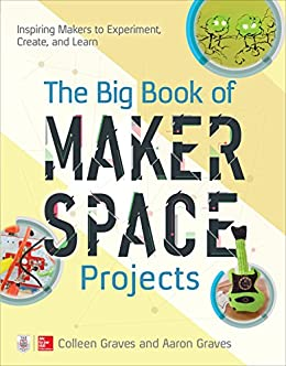 The Big Book of Makerspace Projects: Inspiring Makers to Experiment, Create, and Learn by [Graves, Colleen, Graves, Aaron]