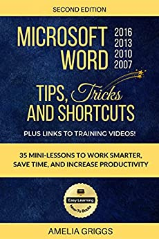 Microsoft Word 2007 2010 2013 2016 Tips Tricks and Shortcuts: Work Smarter, Save Time, and Increase Productivity (Easy Learning How-To Books) by [Griggs, Amelia]