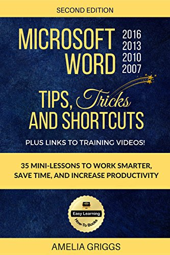 Microsoft Word 2007 2010 2013 2016 Tips Tricks and Shortcuts (Color Version): Work Smarter, Save Time, and Increase Productivity (Easy Learning Microsoft Office How-To Books Book 1)