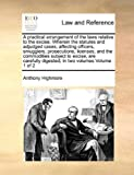 A Practical Arrangement of the Laws Relative to the Excise Wherein the Statutes and Adjudged Cases, Affecting Officers, Smugglers, Prosecutions, Lice, Anthony Highmore, 117101662X