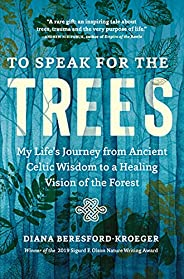 To Speak for the Trees: My Life's Journey from Ancient Celtic Wisdom to a Healing Vision of the Fo