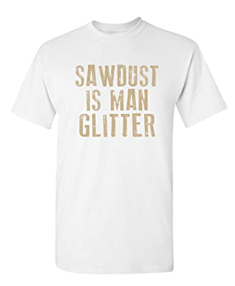684ed855b Amazon.com: Sawdust is Man Glitter Novelty Graphic Sarcastic Funny T ...