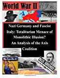 Nazi Germany and Fascist Italy: Totalitarian Menace of Monolithic Illusion? an Analysis of the Axis Coalition, U. S. Army U.S. Army Command and  Staff College, 1500149780
