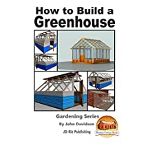 How to Build a Greenhouse (Gardening Series Book 12)