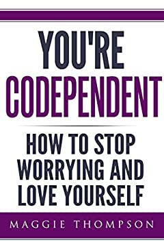 You're Codependent: How To Stop Worrying and Love Yourself (2020 UPDATE) (Codependency, Enabling, Healthy Relationships Book 1)